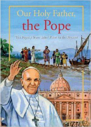 Our Holy Father, The Pope Our Holy Father, the Pope The Papacy from Saint Peter to the Present, pope francis book, pope book, book on popes, book about popes, book about catholic popes