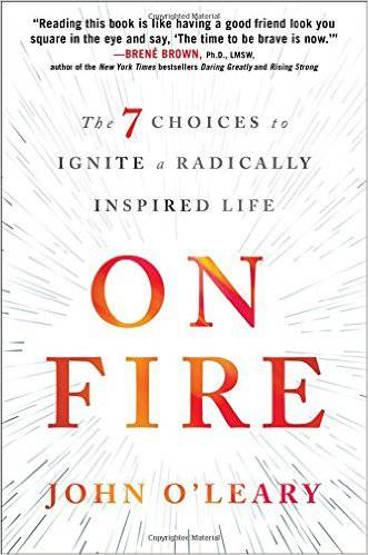 On Fire: The 7 Choices to Ignite a Radically Inspired Life john o%27leary, john oleary, on fire, book by john oleary, inspirational book, motivational book