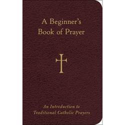 A Beginners Book of Prayer An Introduction to Traditional Catholic Prayers