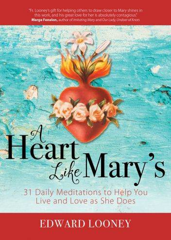 A Heart Like Mary's 31 Daily Meditations to Help You Live and Love as She Does Author: Edward Looney