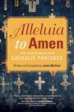 Alleluia to Amen The Prayer Book for Catholic Parishes   Author: Justin McClain  Foreword by: Timothy P. OMalley  Price: $19.95  Format: Paperback  Pages: 224  Trim size: 6 x 9 inches  ISBN: 978-1-59471-927-1
