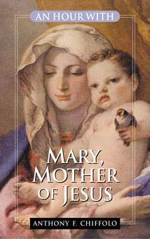 An Hour With Mary Mother Of Jesus by Anthony F. Chiffolo
