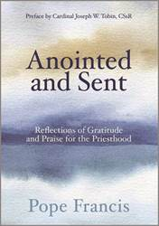 Anointed and Sent Reflections of Gratitude and Praise for the Priesthood by Pope Francis