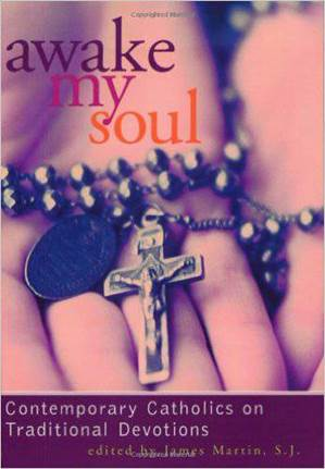 Awake My Soul: Contemporary Catholics on Traditional Devotions