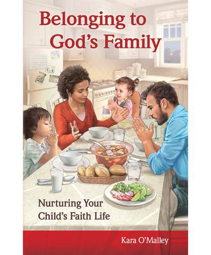 Belonging to God's Family Nurturing Your Child's Faith Life Kara O'Malley  Order code: EBGF | 978-1-61671-565-6 | Saddlestitched | 5 1/2 x 8 1/2 | 48 pages | Language: English