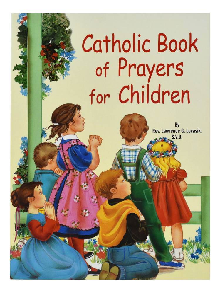 Catholic Book Of Prayers For Children A treasury of essential prayers for young believers. Illustrated in full color. Pages: 32 Author: REV. LAWRENCE G. LOVASIK, S.V.D. Size: 5 1/2 X 7 3/8 Color: ILLUSTRATED Binding: PAPERBACK