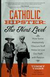 Catholic Hipster: The Next Level How Some Awesomely Obscure Stuff Helps Us Live Our Faith with Passion Author: Tommy Tighe