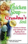 Chicken Soup for the Grandma's Soul Stories to Honor and Celebrate the Ageless Love of Grandmothers