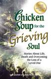 Chicken Soup for the Grieving Soul Stories About Life, Death and Overcoming the Loss of a Loved One