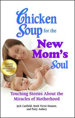 Chicken Soup for the New Mom's Soul Touching Stories about the Miracles of Motherhood