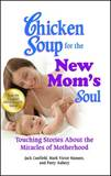 Chicken Soup for the New Moms Soul Touching Stories about the Miracles of Motherhood