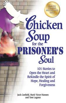 Chicken Soup for the Prisoner's Soul 101 Stories to Open the Heart and Rekindle the Spirit of Hope, Healing and Forgiveness