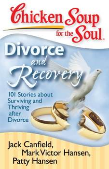 Chicken Soup for the Soul: Divorce and Recovery 101 Stories about Surviving and Thriving after Divorce