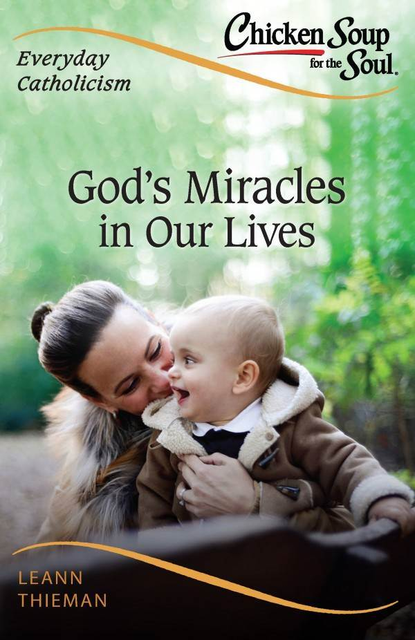 Chicken Soup for the Soul, Everyday Catholicism: God's Miracles in Our Lives by LeAnn Thieman