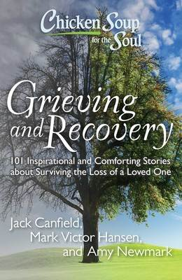 Chicken Soup for the Soul: Grieving and Recovery 101 Inspirational and Comforting Stories about Surviving the Loss of a Loved One