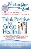 Chicken Soup for the Soul: Think Positive for Great Health Use Your Mind to Promote Your Own Healing and Wellness