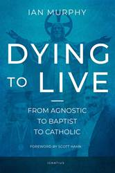 Dying to Live From Agnostic to Baptist to Catholic By: Ian Murphy