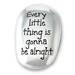EVERY LITTLE THINGS...ALRIGHT THUMB STONE