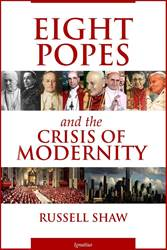 Eight Popes and the Crisis of Modernity By: Russell Shaw