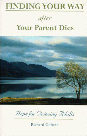 Finding Your Way After Your Parent Dies Hope for Grieving Adults   Author: Richard Gilbert