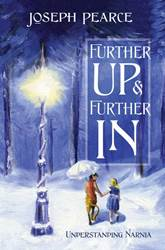 Further Up & Further In: Understanding Narnia Joseph Pearce