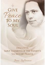 Give Peace to My Soul: Discover Sr. Elizabeth of Trinitys Secret of Prayer by Jean Lafrance