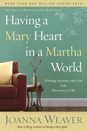 Having a Mary Heart in a Martha World FINDING INTIMACY WITH GOD IN THE BUSYNESS OF LIFE By JOANNA WEAVER