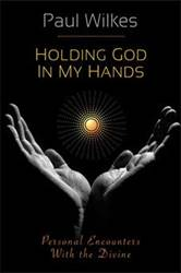 Holding God in My Hands Personal Encounters With The Divine PAUL WILKES
