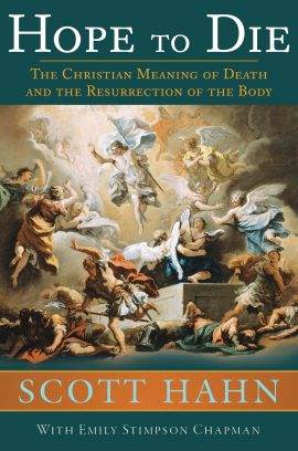 Hope to Die: The Christian Meaning of Death and the Resurrection of the Body By Scott Hahn, Emily Stimpson Chapman