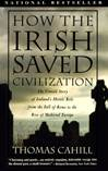 How the Irish Saved Civilization: The Untold Story of Ireland's Heroic Role from the Fall of Rome and the Rise of Medieval Europe
