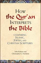 How the Quran Interprets the Bible: Comparing Islamic, Jewish, and Christian Scriptures by John Kaltner and Christopher G. Frechette