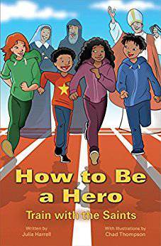 How to Be a Hero: Train with the Saints Catholic saints, cardinal virtues, little virtues theological virtues, becoming a saint, emulating the saints, how to be a saint, saint book for kids, kids saints, childrens saint book, child saint book