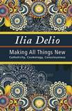 Ilia Delio: Making All Things New, Catholicity, Cosmology, Conciousness