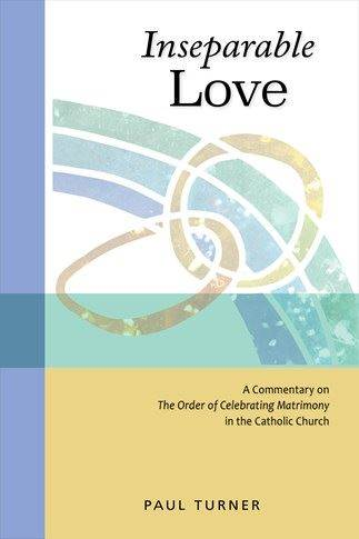 Inseparable Love A Commentary on The Order of Celebrating Matrimony in the Catholic Church Paul Turner