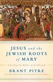 Jesus and the Jewish Roots of Mary UNVEILING THE MOTHER OF THE MESSIAH By BRANT JAMES PITRE