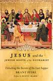 Jesus and the Jewish Roots of the Eucharist Unlocking the Secrets of the Last Supper Written by Brant Pitre Foreword by Scott Hahn