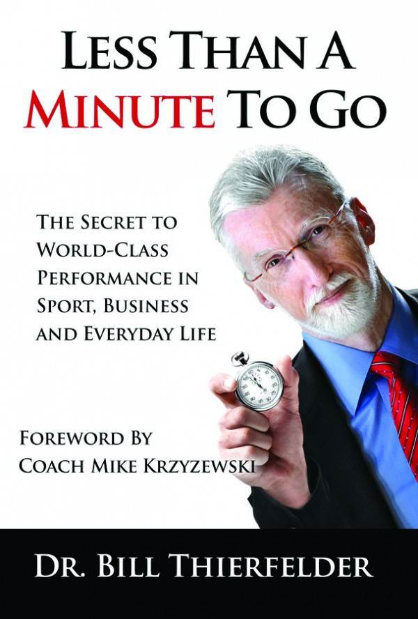 Less Than a Minute To Go: The Secret to World-Class Performance in Sport, Business and Everyday Life Dr. Bill K. Thierfelder