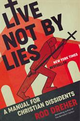 Live Not by Lies A MANUAL FOR CHRISTIAN DISSIDENTS By ROD DREHER