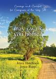 May I Walk You Home? Courage and Comfort for Caregivers of the Very Ill Author: Joyce Hutchison Author: Joyce Rupp