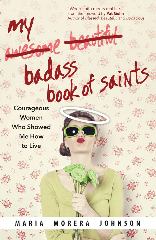 My Badass Book of Saints; Courageous Women Who Showed Me How to Live