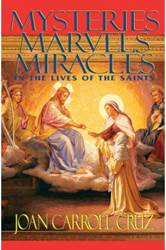 Mysteries, Marvels and Miracles: In the Lives of the Saints Joan Carroll Cruz