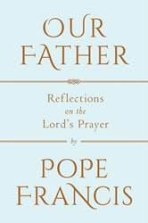 Our Father: Reflections on The Lords Prayer
