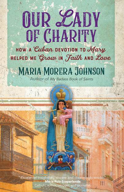 Our Lady of Charity How a Cuban Devotion to Mary Helped Me Grow in Faith and Love   Author: Maria Morera Johnson