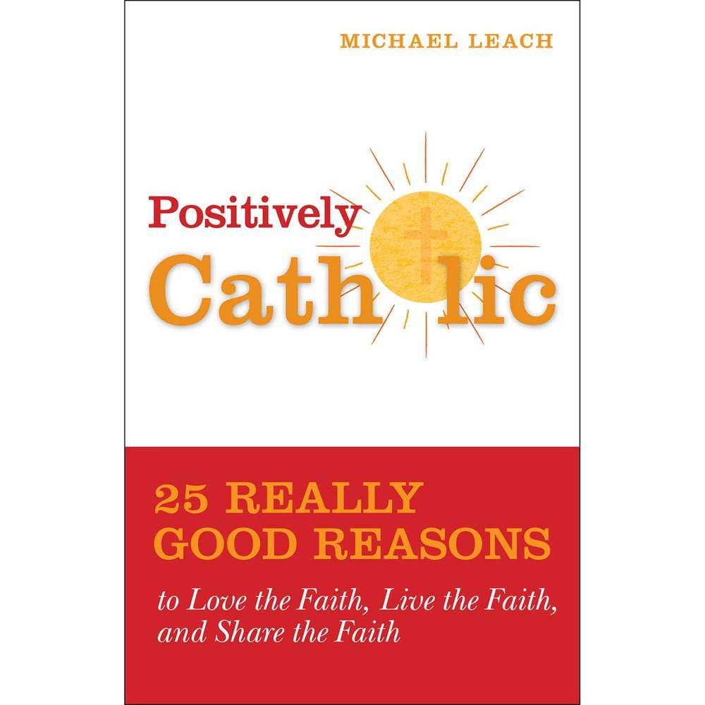 Positively Catholic 25 Really Good Reasons to Love the Faith, Live the Faith, and Share the Faith By: Michael Leach