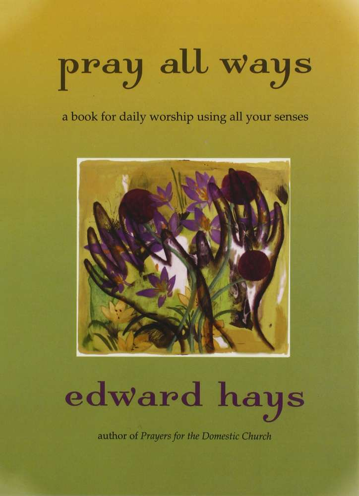 Pray All Ways: A Book for Daily Worship Using All Your Senses by Edward M. Hays