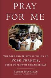 Pray For Me: The Life And Spiritual Vision of Pope Francis, First Pope From the Americans pope francis, pope book, papal book, moynihan, religious book, 9780307590756