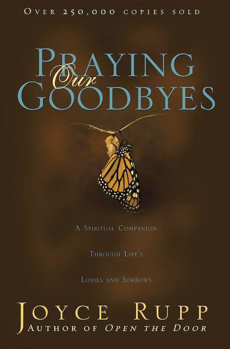 Praying Our Goodbyes: A Spiritual Companion Through Life's Losses and Sorrows ?Author: Joyce Rupp