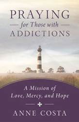 Praying for Those with Addictions: A Mission of Love, Mercy, and Hope AUTHOR: ANNE COSTA
