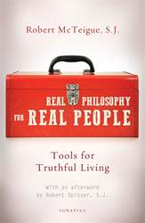 Real Philosophy for Real People Tools for Truthful Living By: Fr. Robert McTeigue .S.J.