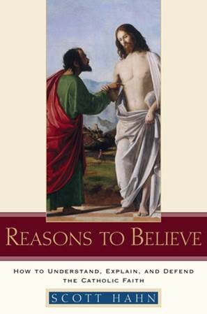Reasons to Believe HOW TO UNDERSTAND, EXPLAIN, AND DEFEND THE CATHOLIC FAITH By SCOTT HAHN